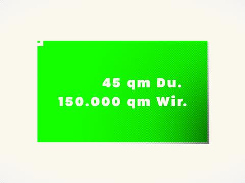 45 qm Du. 150.000 qm Wir.